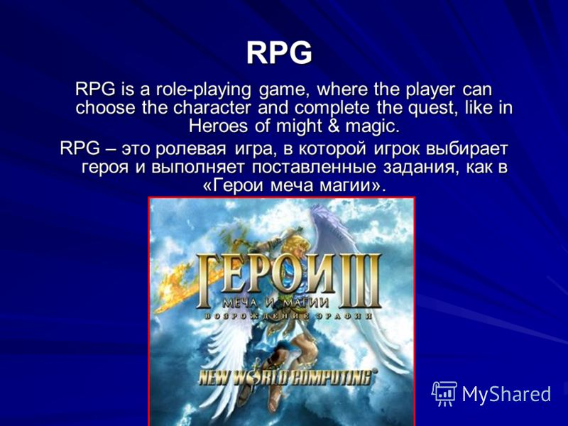 RPG RPG is a role-playing game, where the player can choose the character and complete the quest, like in Heroes of might & magic. RPG – это ролевая игра, в которой игрок выбирает героя и выполняет поставленные задания, как в «Герои меча магии».