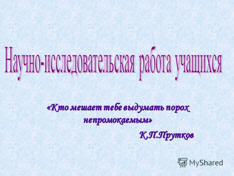 «Кто мешает тебе выдумать порох непромокаемым» К.П.Прутков К.П.Прутков