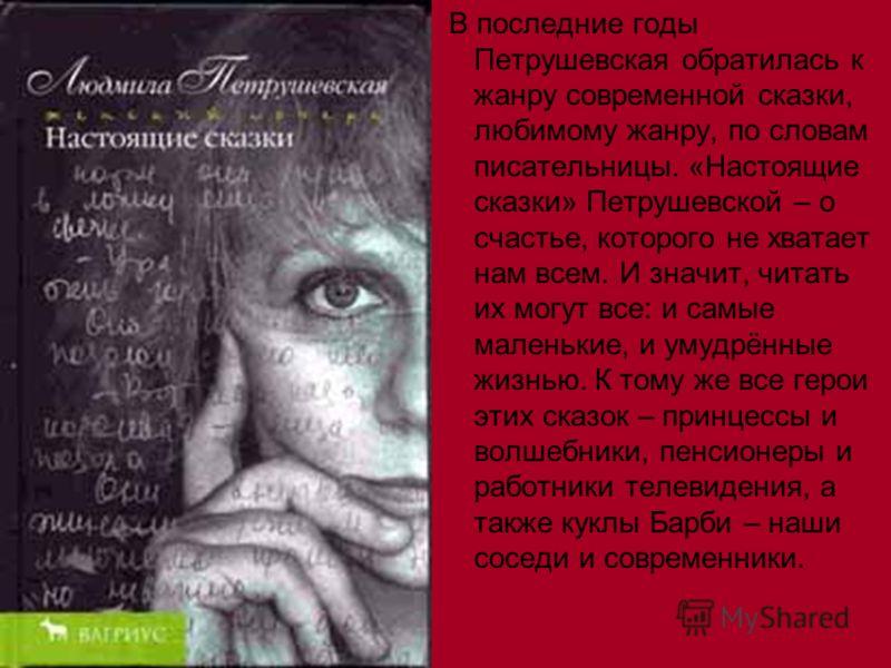 В последние годы Петрушевская обратилась к жанру современной сказки, любимому жанру, по словам писательницы. «Настоящие сказки» Петрушевской – о счастье, которого не хватает нам всем. И значит, читать их могут все: и самые маленькие, и умудрённые жиз