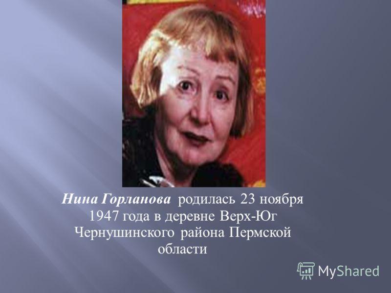 Нина Горланова родилась 23 ноября 1947 года в деревне Верх - Юг Чернушинского района Пермской области
