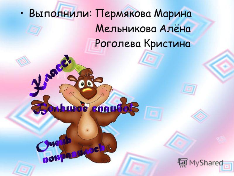 Выполнили: Пермякова Марина Мельникова Алёна Роголева Кристина