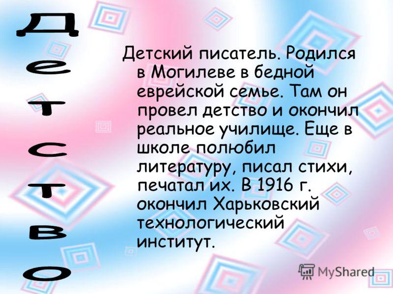 Детский писатель. Родился в Могилеве в бедной еврейской семье. Там он провел детство и окончил реальное училище. Еще в школе полюбил литературу, писал стихи, печатал их. В 1916 г. окончил Харьковский технологический институт.