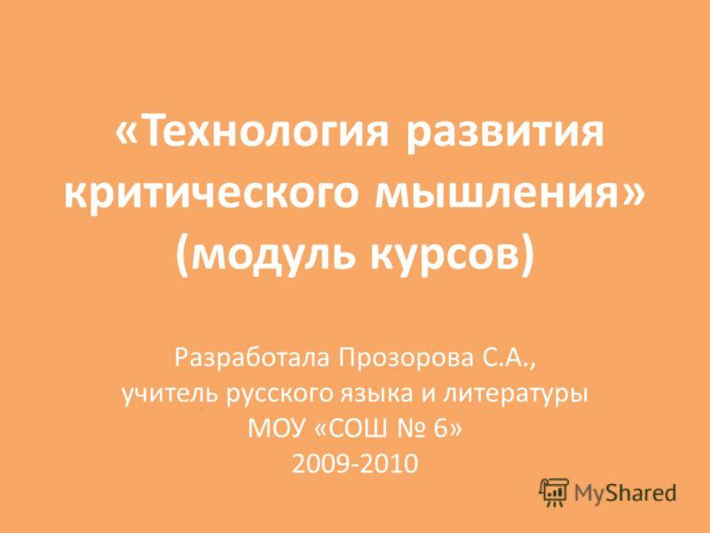 «Технология развития критического мышления» (модуль курсов) Разработала Прозорова С.А., учитель русского языка и литературы МОУ «СОШ 6» 2009-2010