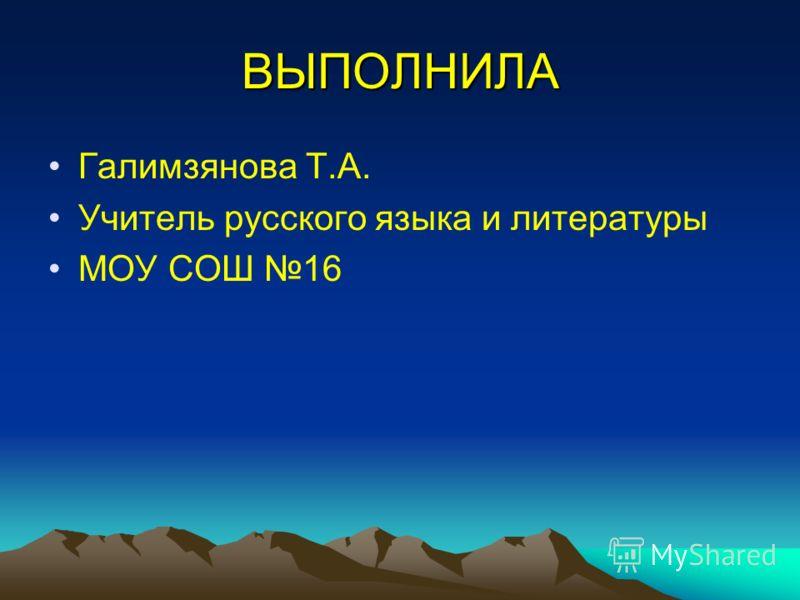 ВЫПОЛНИЛА Галимзянова Т.А. Учитель русского языка и литературы МОУ СОШ 16