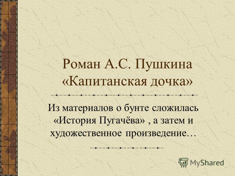 Роман А.С. Пушкина «Капитанская дочка» Из материалов о бунте сложилась «История Пугачёва», а затем и художественное произведение…