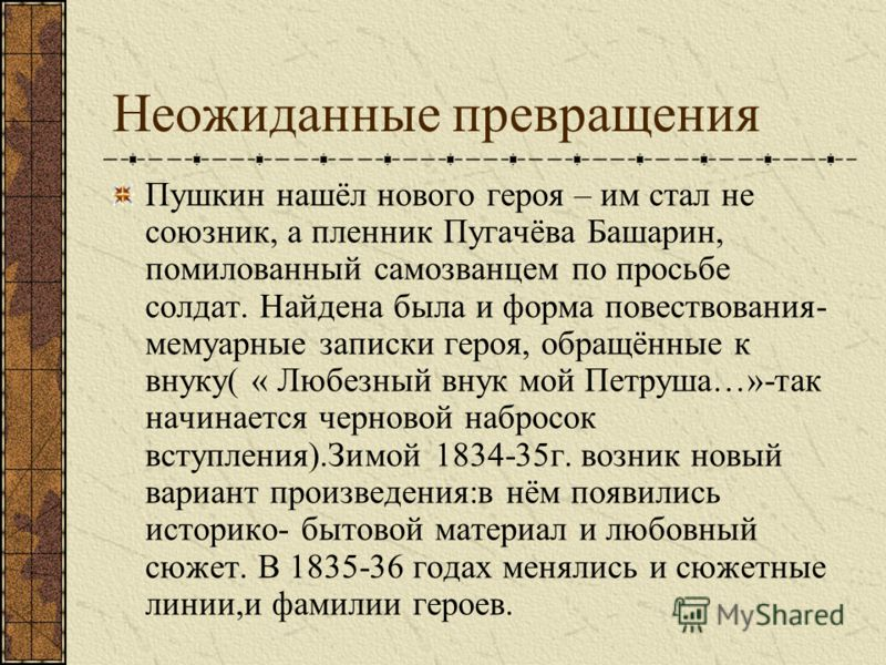 Неожиданные превращения Пушкин нашёл нового героя – им стал не союзник, а пленник Пугачёва Башарин, помилованный самозванцем по просьбе солдат. Найдена была и форма повествования- мемуарные записки героя, обращённые к внуку( « Любезный внук мой Петру