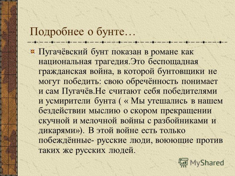 Подробнее о бунте… Пугачёвский бунт показан в романе как национальная трагедия.Это беспощадная гражданская война, в которой бунтовщики не могут победить: свою обречённость понимает и сам Пугачёв.Не считают себя победителями и усмирители бунта ( « Мы