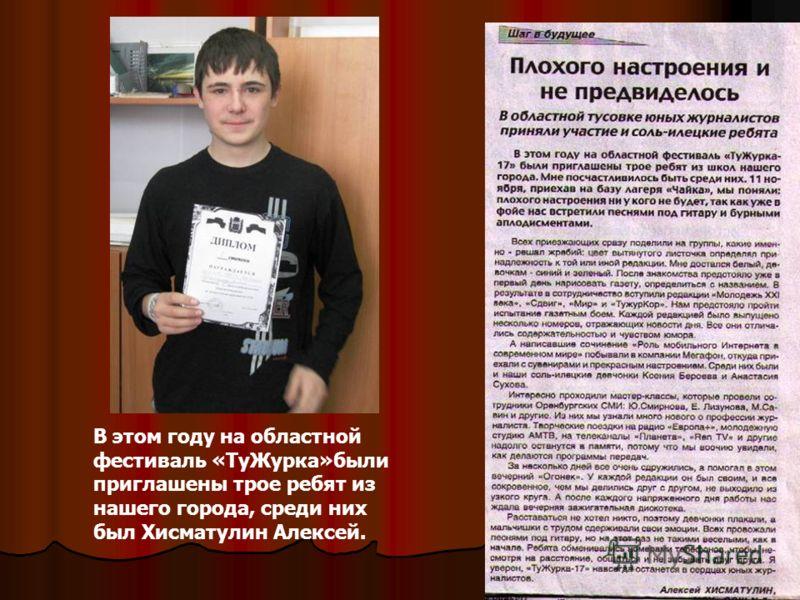 В этом году на областной фестиваль «ТуЖурка»были приглашены трое ребят из нашего города, среди них был Хисматулин Алексей.