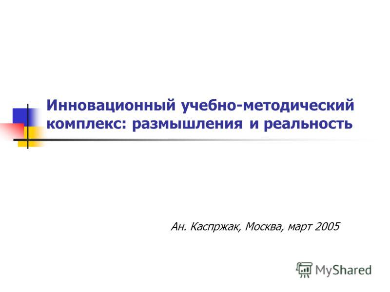 Инновационный учебно-методический комплекс: размышления и реальность Ан. Каспржак, Москва, март 2005