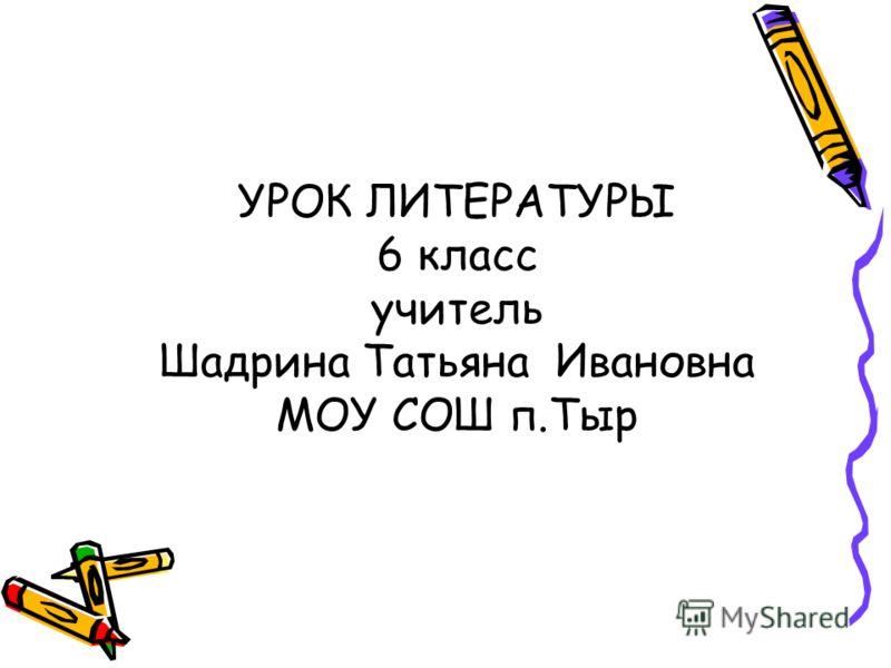 УРОК ЛИТЕРАТУРЫ 6 класс учитель Шадрина Татьяна Ивановна МОУ СОШ п.Тыр