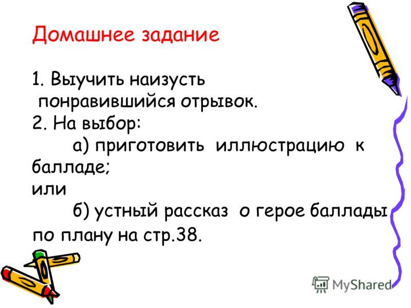 Домашнее задание 1. Выучить наизусть понравившийся отрывок. 2. На выбор: а) приготовить иллюстрацию к балладе; или б) устный рассказ о герое баллады по плану на стр.38.