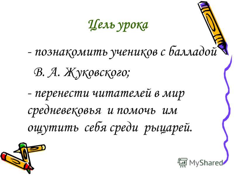 Цель урока - познакомить учеников с балладой В. А. Жуковского; - перенести читателей в мир средневековья и помочь им ощутить себя среди рыцарей.