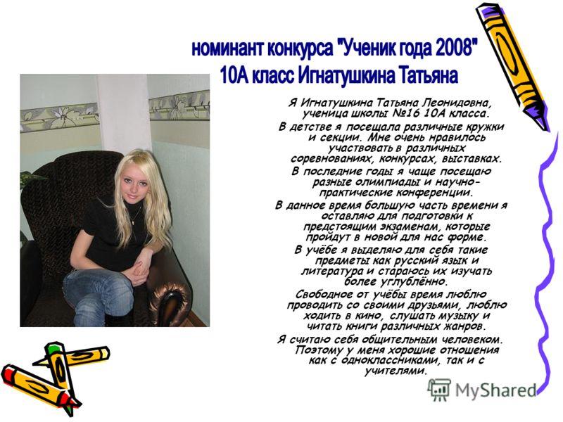 Я Игнатушкина Татьяна Леонидовна, ученица школы 16 10А класса. В детстве я посещала различные кружки и секции. Мне очень нравилось участвовать в различных соревнованиях, конкурсах, выставках. В последние годы я чаще посещаю разные олимпиады и научно-