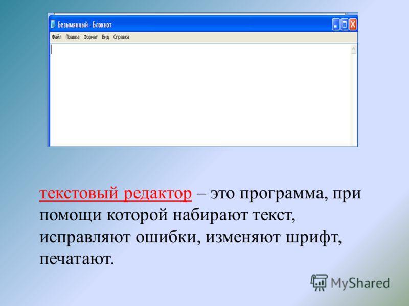 текстовый редактор – это программа, при помощи которой набирают текст, исправляют ошибки, изменяют шрифт, печатают.