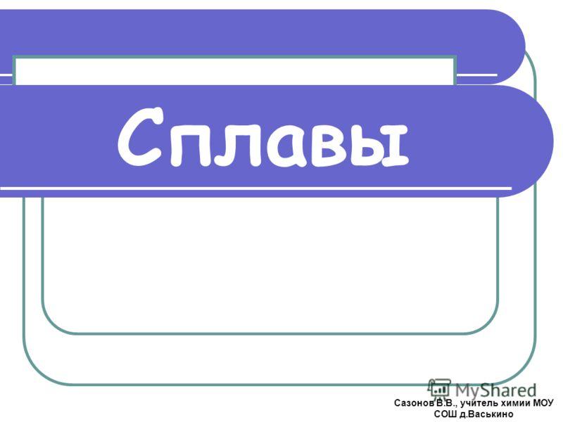 Сплавы Сазонов В.В., учитель химии МОУ СОШ д.Васькино