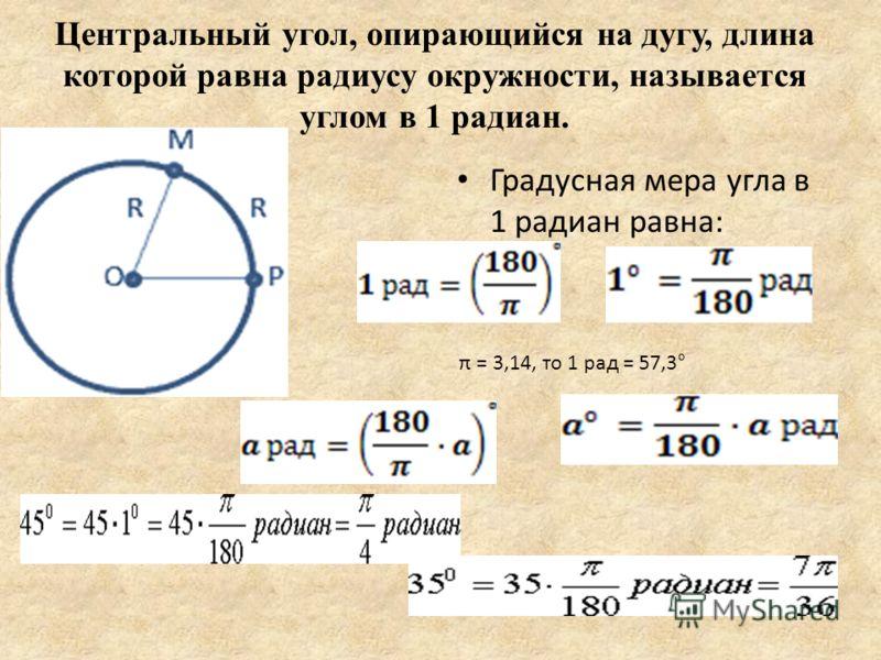 Центральный угол, опирающийся на дугу, длина которой равна радиусу окружности, называется углом в 1 радиан. Градусная мера угла в 1 радиан равна: π = 3,14, то 1 рад = 57,3°