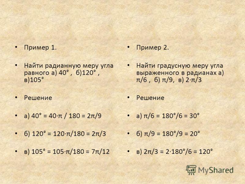 Пример 1. Найти радианную меру угла равного а) 40°, б)120°, в)105° Решение а) 40° = 40·π / 180 = 2π/9 б) 120° = 120·π/180 = 2π/3 в) 105° = 105·π/180 = 7π/12 Пример 2. Найти градусную меру угла выраженного в радианах а) π/6, б) π/9, в) 2·π/3 Решение а