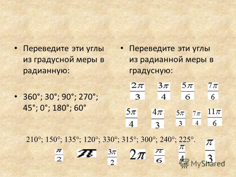 Переведите эти углы из градусной меры в радианную: 360°; 30°; 90°; 270°; 45°; 0°; 180°; 60° Переведите эти углы из радианной меры в градусную: 210°; 150°; 135°; 120°; 330°; 315°; 300°; 240°; 225°.