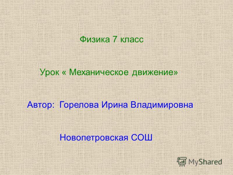 Физика 7 класс Урок « Механическое движение» Автор: Горелова Ирина Владимировна Новопетровская СОШ