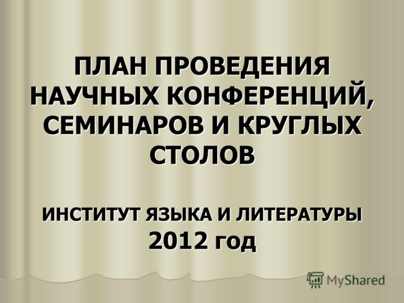 ПЛАН ПРОВЕДЕНИЯ НАУЧНЫХ КОНФЕРЕНЦИЙ, СЕМИНАРОВ И КРУГЛЫХ СТОЛОВ ИНСТИТУТ ЯЗЫКА И ЛИТЕРАТУРЫ 2012 год