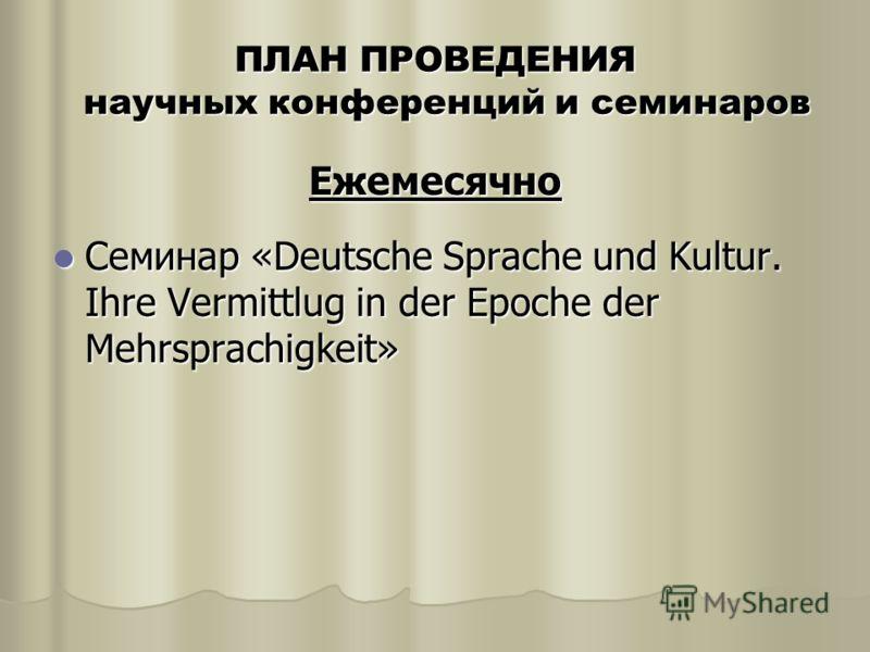 ПЛАН ПРОВЕДЕНИЯ научных конференций и семинаров Ежемесячно Семинар «Deutsche Sprache und Kultur. Ihre Vermittlug in der Epoche der Mehrsprachigkeit» Семинар «Deutsche Sprache und Kultur. Ihre Vermittlug in der Epoche der Mehrsprachigkeit»