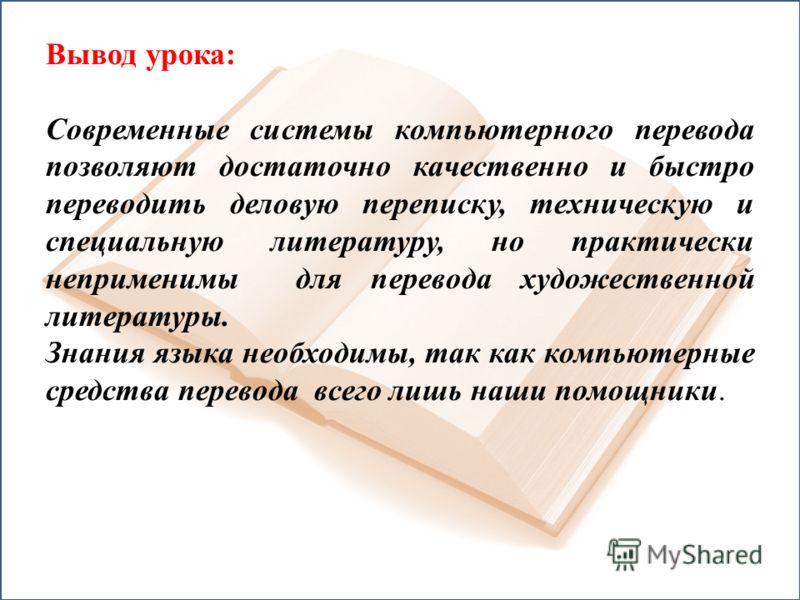Вывод урока: Современные системы компьютерного перевода позволяют достаточно качественно и быстро переводить деловую переписку, техническую и специальную литературу, но практически неприменимы для перевода художественной литературы. Знания языка необ