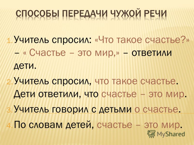 1. Учитель спросил: «Что такое счастье?» – « Счастье – это мир,» – ответили дети. 2. Учитель спросил, что такое счастье. Дети ответили, что счастье – это мир. 3. Учитель говорил с детьми о счастье. 4. По словам детей, счастье – это мир.