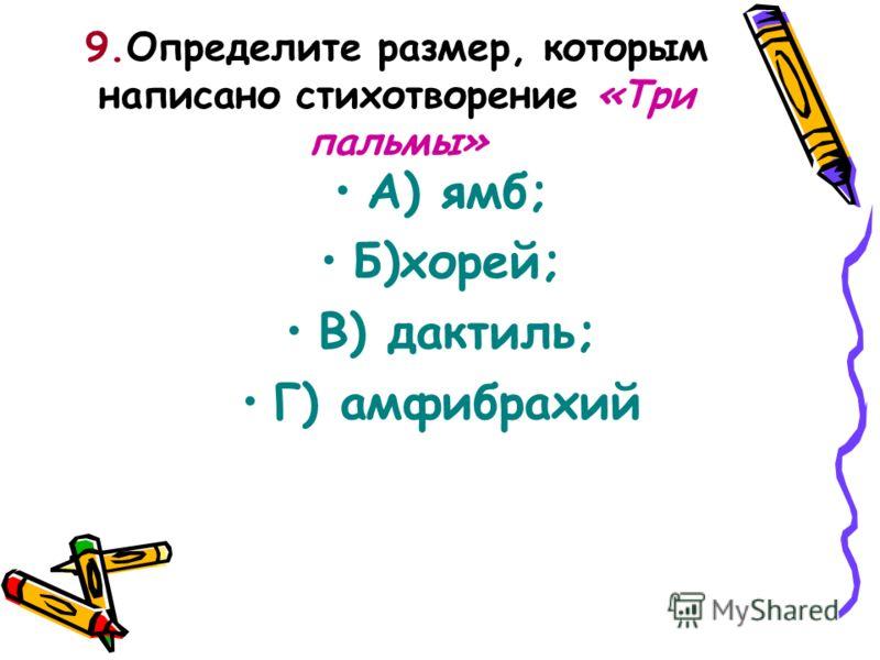 9.Определите размер, которым написано стихотворение «Три пальмы» А) ямб; Б)хорей; В) дактиль; Г) амфибрахий