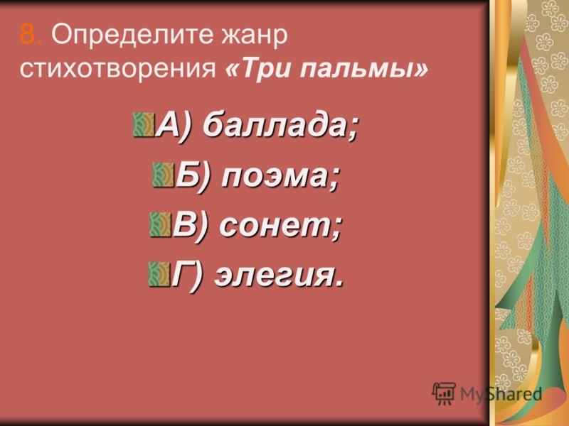 8. Определите жанр стихотворения «Три пальмы» А) баллада; Б) поэма; В) сонет; Г) элегия.