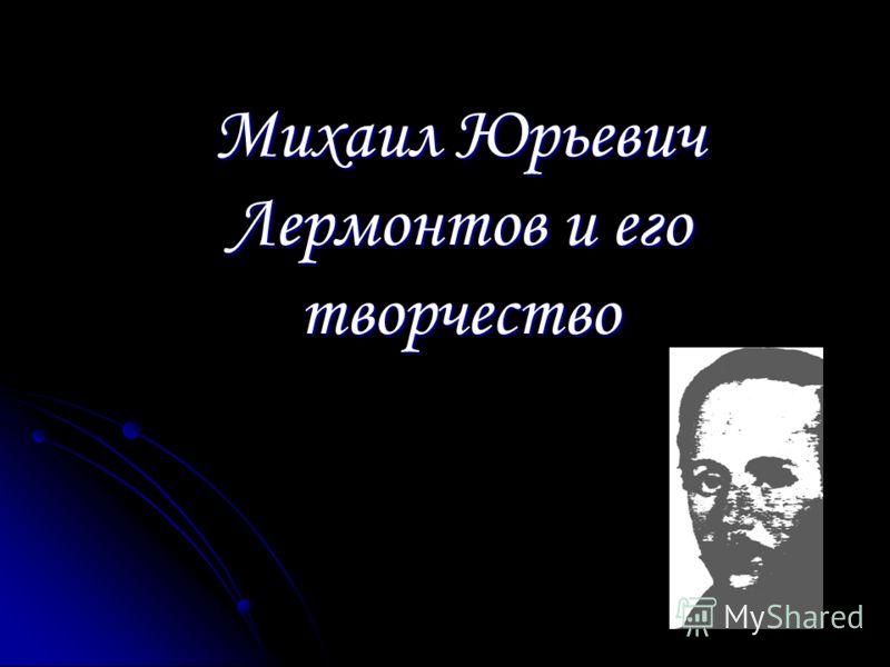 Михаил Юрьевич Лермонтов и его творчество
