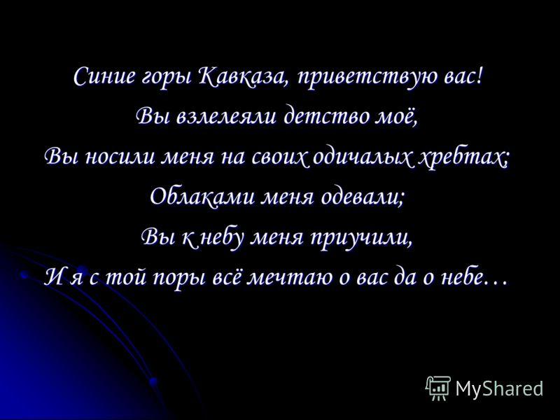 Синие горы Кавказа, приветствую вас! Вы взлелеяли детство моё, Вы носили меня на своих одичалых хребтах; Облаками меня одевали; Вы к небу меня приучили, И я с той поры всё мечтаю о вас да о небе…
