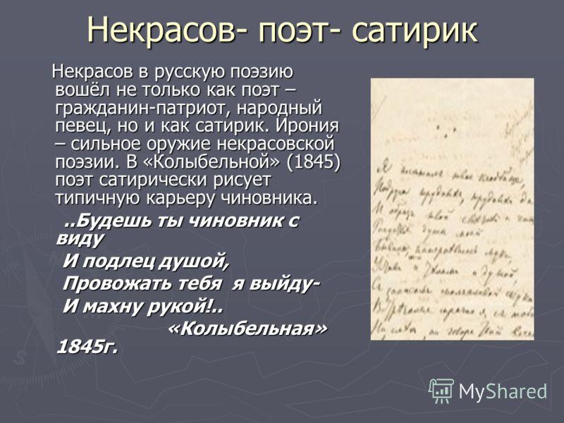 Некрасов- поэт- сатирик Некрасов в русскую поэзию вошёл не только как поэт – гражданин-патриот, народный певец, но и как сатирик. Ирония – сильное оружие некрасовской поэзии. В «Колыбельной» (1845) поэт сатирически рисует типичную карьеру чиновника.