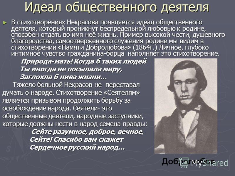 Идеал общественного деятеля В стихотворениях Некрасова появляется идеал общественного деятеля, который проникнут беспредельной любовью к родине, способен отдать во имя неё жизнь. Пример высокой чести, душевного благородства, самоотверженного служения