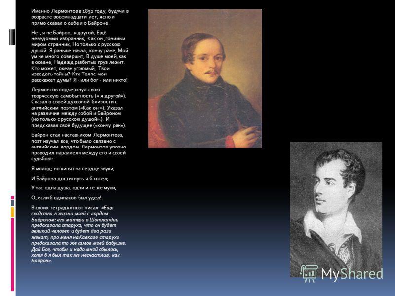 Именно Лермонтов в 1832 году, будучи в возрасте восемнадцати лет, ясно и прямо сказал о себе и о Байроне: Нет, я не Байрон, я другой, Ещё неведомый избранник, Как он,гонимый миром странник, Но только с русскою душой. Я раньше начал, кончу ране, Мой у