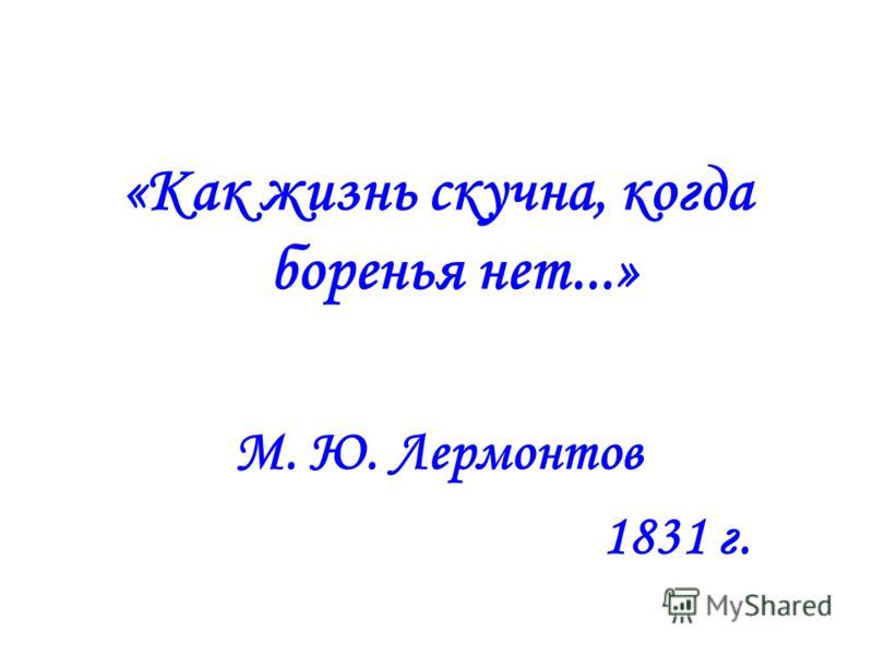 «Как жизнь скучна, когда боренья нет...» М. Ю. Лермонтов 1831 г.