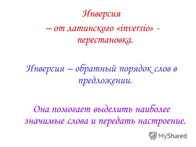 Инверсия – от латинского «inversio» - перестановка. Инверсия – обратный порядок слов в предложении. Она помогает выделить наиболее значимые слова и передать настроение.