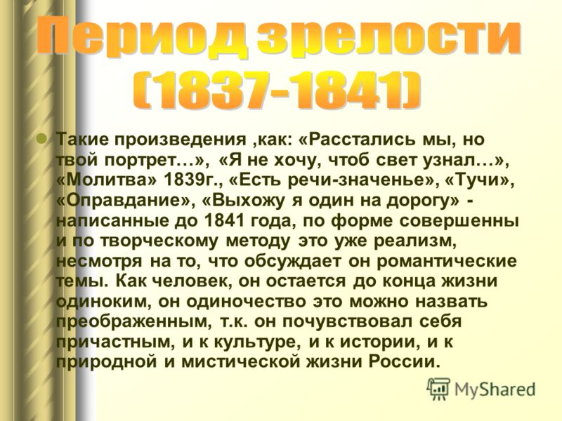 Такие произведения,как: «Расстались мы, но твой портрет…», «Я не хочу, чтоб свет узнал…», «Молитва» 1839г., «Есть речи-значенье», «Тучи», «Оправдание», «Выхожу я один на дорогу» - написанные до 1841 года, по форме совершенны и по творческому методу э