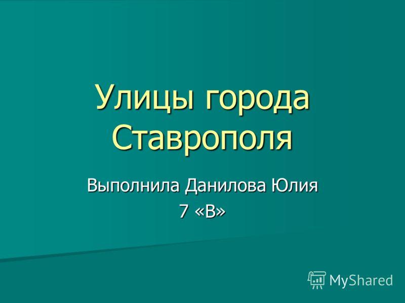 Улицы города Ставрополя Выполнила Данилова Юлия 7 «В»