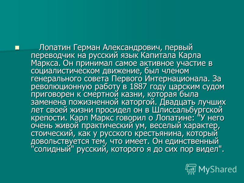 Лопатин Герман Александрович, первый переводчик на русский язык Капитала Карла Маркса. Он принимал самое активное участие в социалистическом движение, был членом генерального совета Первого Интернационала. За революционную работу в 1887 году царским