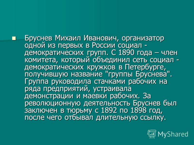 Бруснев Михаил Иванович, организатор одной из первых в России социал - демократических групп. С 1890 года – член комитета, который объединил сеть социал - демократических кружков в Петербурге, получившую название