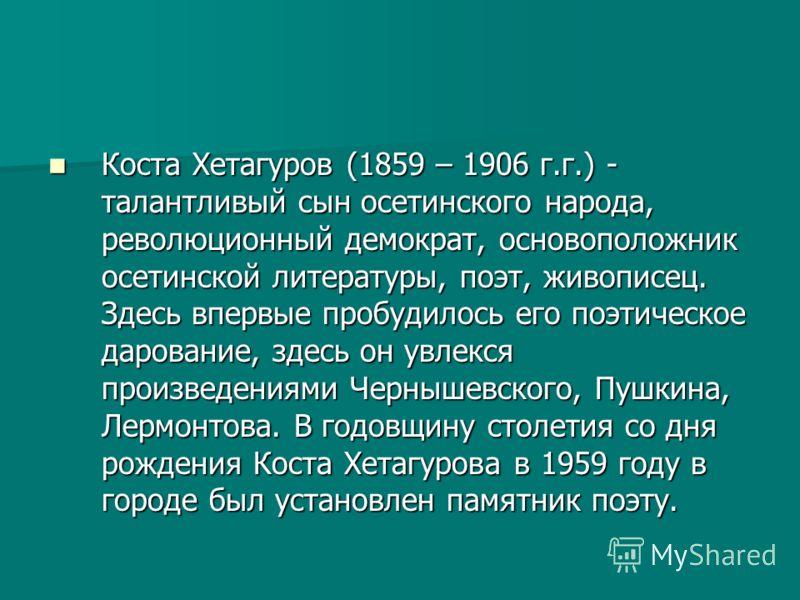 Коста Хетагуров (1859 – 1906 г.г.) - талантливый сын осетинского народа, революционный демократ, основоположник осетинской литературы, поэт, живописец. Здесь впервые пробудилось его поэтическое дарование, здесь он увлекся произведениями Чернышевского