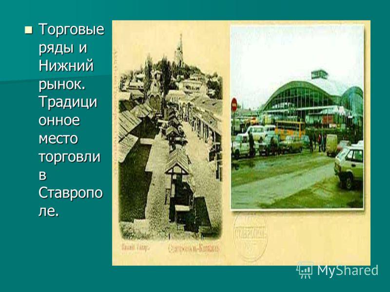 Торговые ряды и Нижний рынок. Традици онное место торговли в Ставропо ле. Торговые ряды и Нижний рынок. Традици онное место торговли в Ставропо ле.