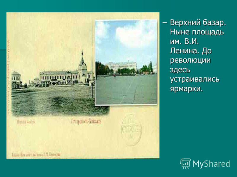 –Верхний базар. Ныне площадь им. В.И. Ленина. До революции здесь устраивались ярмарки.