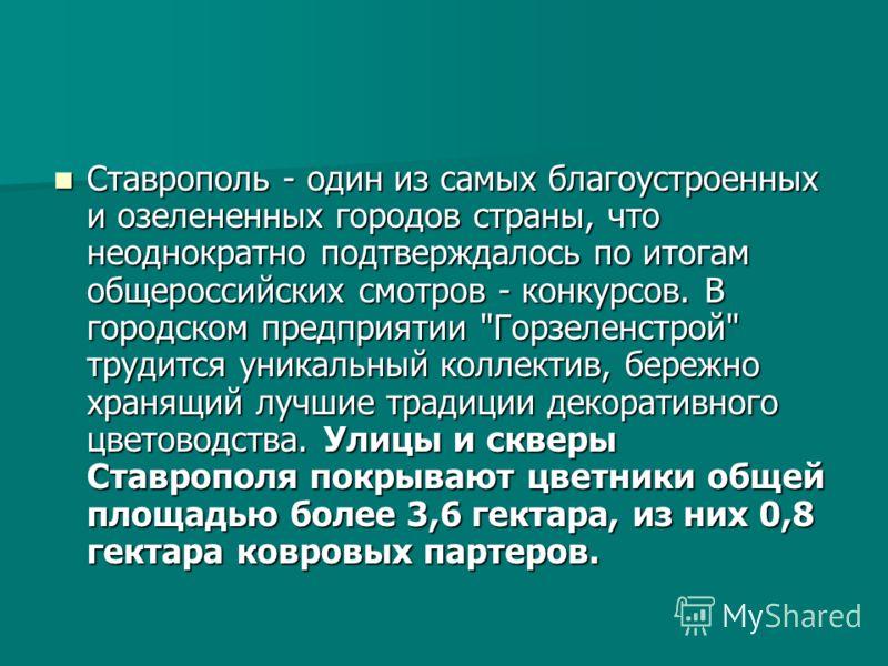 Ставрополь - один из самых благоустроенных и озелененных городов страны, что неоднократно подтверждалось по итогам общероссийских смотров - конкурсов. В городском предприятии