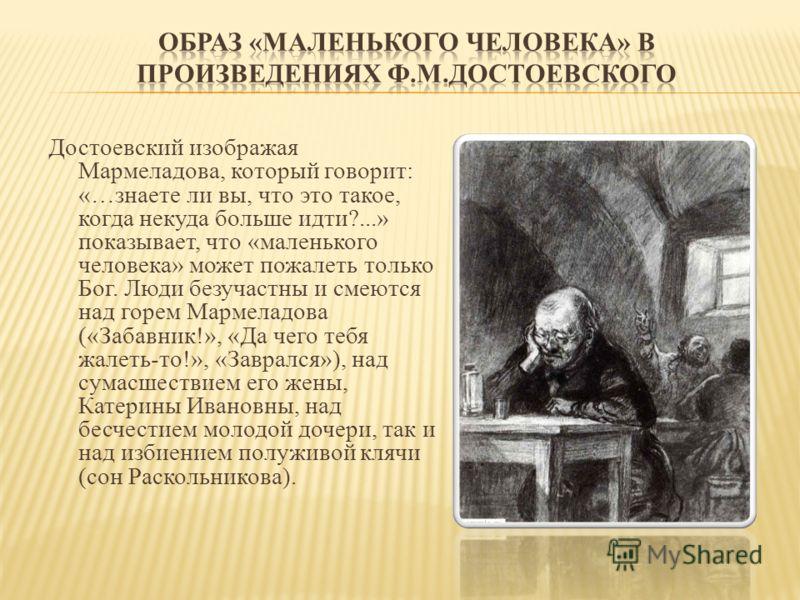 Достоевский изображая Мармеладова, который говорит: «…знаете ли вы, что это такое, когда некуда больше идти?...» показывает, что «маленького человека» может пожалеть только Бог. Люди безучастны и смеются над горем Мармеладова («Забавник!», «Да чего т
