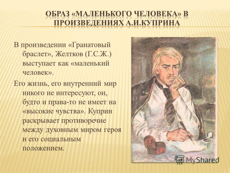 В произведении «Гранатовый браслет», Желтков (Г.С.Ж.) выступает как «маленький человек». Его жизнь, его внутренний мир никого не интересуют, он, будто и права-то не имеет на «высокие чувства». Куприн раскрывает противоречие между духовным миром героя