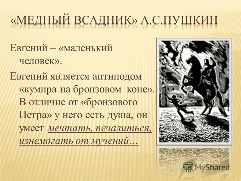 Евгений – «маленький человек». Евгений является антиподом «кумира на бронзовом коне». В отличие от «бронзового Петра» у него есть душа, он умеет мечтать, печалиться, изнемогать от мучений…