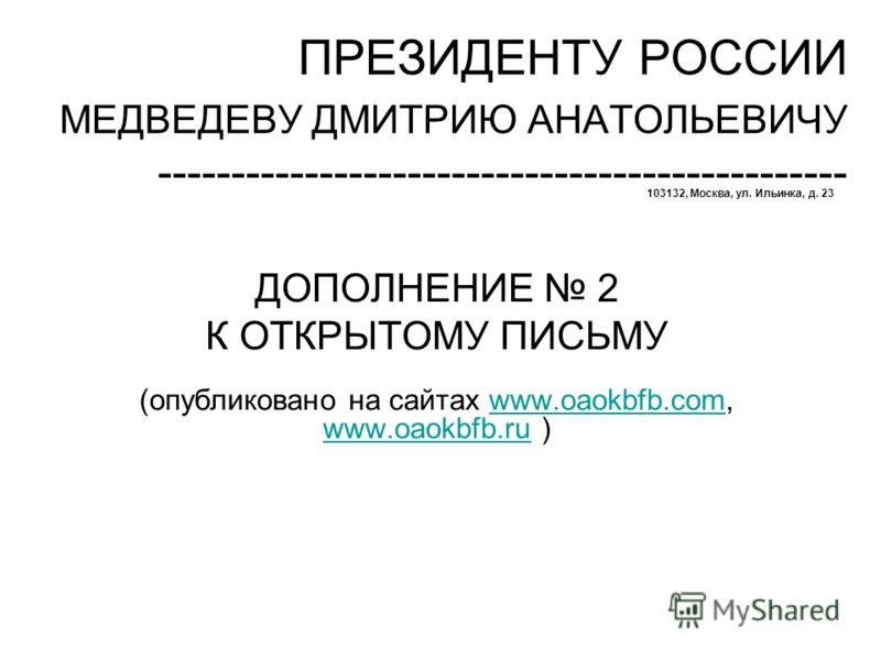 ПРЕЗИДЕНТУ РОССИИ МЕДВЕДЕВУ ДМИТРИЮ АНАТОЛЬЕВИЧУ ----------------------------------------------- 103132, Москва, ул. Ильинка, д. 23 ДОПОЛНЕНИЕ 2 К ОТКРЫТОМУ ПИСЬМУ (опубликовано на сайтах www.oaokbfb.com, www.oaokbfb.ru )www.oaokbfb.com www.oaokbfb.r