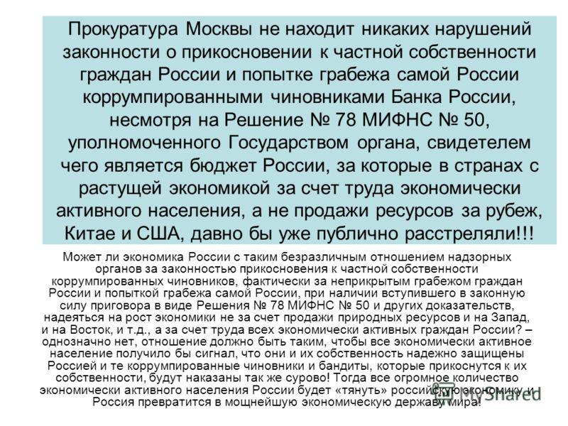 Прокуратура Москвы не находит никаких нарушений законности о прикосновении к частной собственности граждан России и попытке грабежа самой России коррумпированными чиновниками Банка России, несмотря на Решение 78 МИФНС 50, уполномоченного Государством