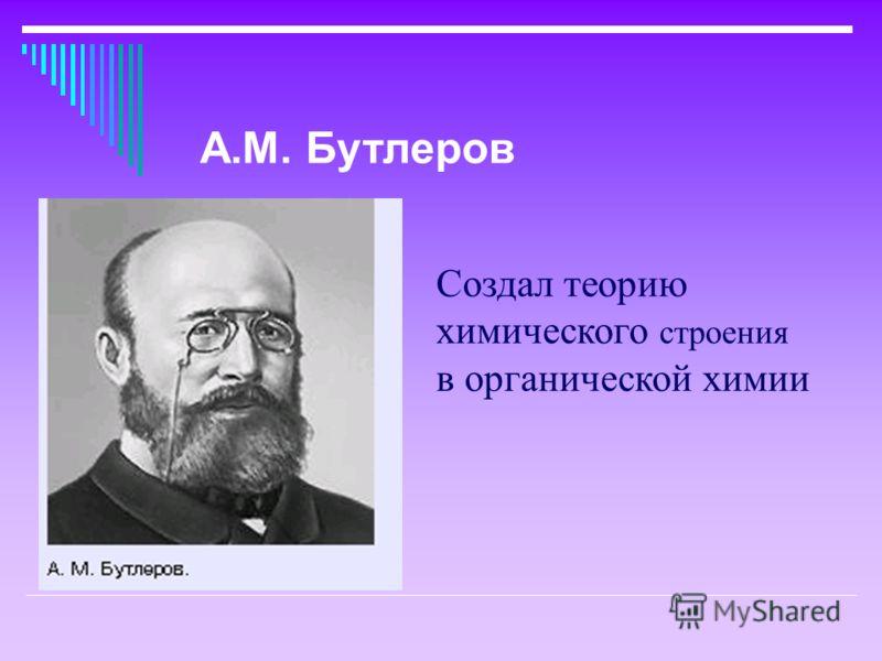 Создал теорию химического строения в органической химии А.М. Бутлеров